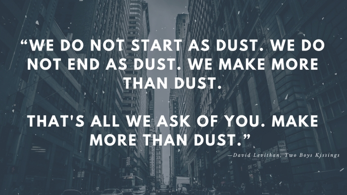 """""""We do not start as dust. We do not end as dust. We make more than dust.That's all we ask of you. Make more%2"""